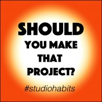 Studio Habits: SHOULD you make that project?